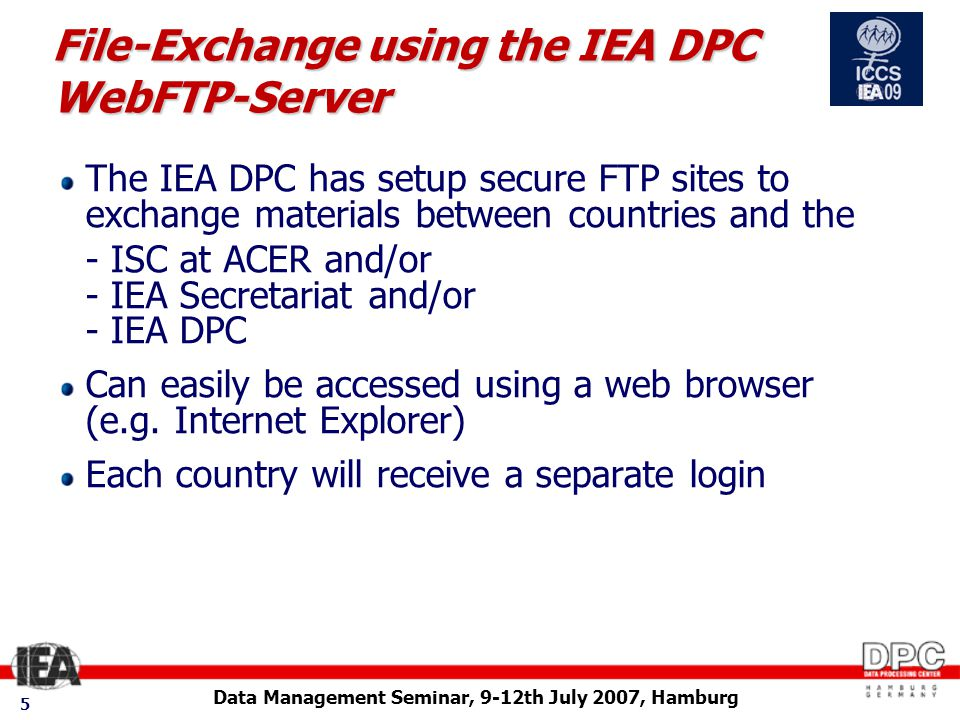Data Management Seminar, 9-12th July 2007, Hamburg 5 File-Exchange using the IEA DPC WebFTP-Server The IEA DPC has setup secure FTP sites to exchange materials between countries and the - ISC at ACER and/or - IEA Secretariat and/or - IEA DPC Can easily be accessed using a web browser (e.g.