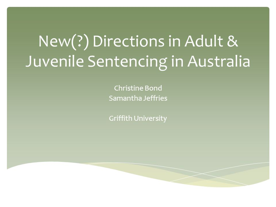 New( ) Directions in Adult & Juvenile Sentencing in Australia Christine Bond Samantha Jeffries Griffith University