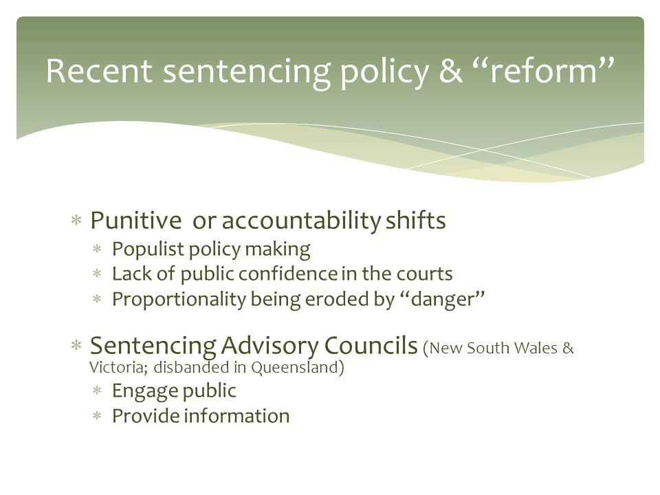  Punitive or accountability shifts  Populist policy making  Lack of public confidence in the courts  Proportionality being eroded by danger  Sentencing Advisory Councils (New South Wales & Victoria; disbanded in Queensland)  Engage public  Provide information Recent sentencing policy & reform