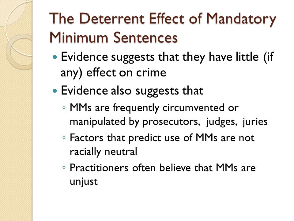 The Deterrent Effect of Mandatory Minimum Sentences Evidence suggests that they have little (if any) effect on crime Evidence also suggests that ◦ MMs
