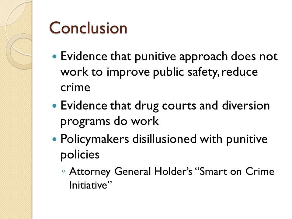 Conclusion Evidence that punitive approach does not work to improve public safety, reduce crime Evidence that drug courts and diversion programs do work Policymakers disillusioned with punitive policies ◦ Attorney General Holder's Smart on Crime Initiative
