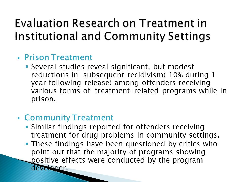  Prison Treatment  Several studies reveal significant, but modest reductions in subsequent recidivism( 10% during 1 year following release) among offenders receiving various forms of treatment-related programs while in prison.