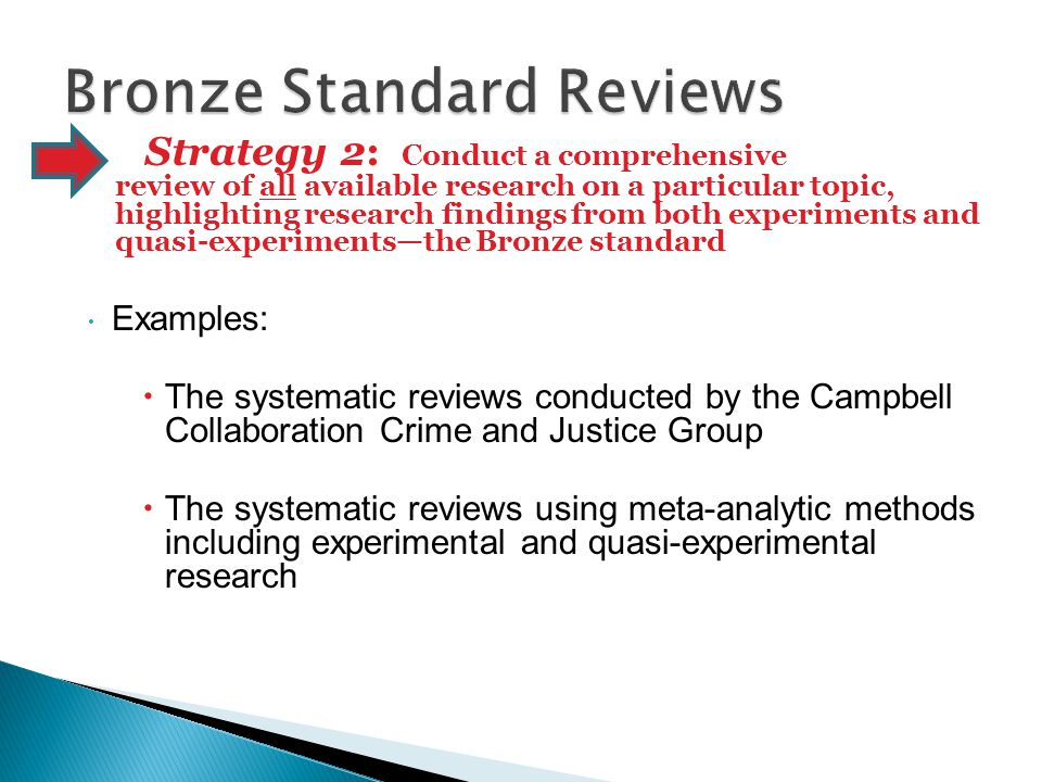  Examples:  The systematic reviews conducted by the Campbell Collaboration Crime and Justice Group  The systematic reviews using meta-analytic methods including experimental and quasi-experimental research Strategy 2: Conduct a comprehensive review of all available research on a particular topic, highlighting research findings from both experiments and quasi-experiments—the Bronze standard