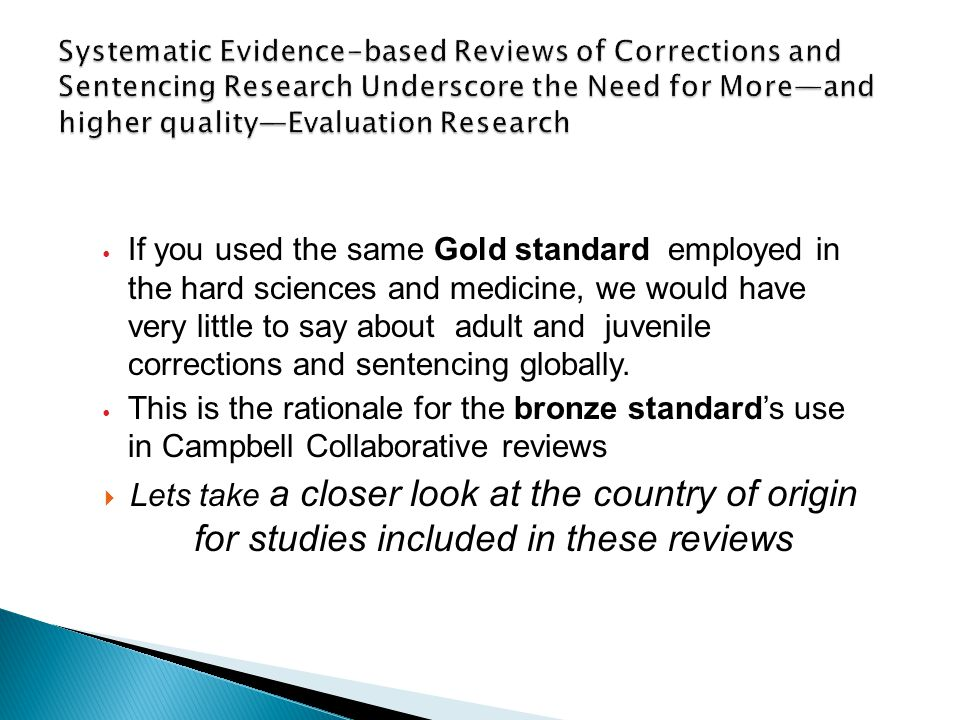 If you used the same Gold standard employed in the hard sciences and medicine, we would have very little to say about adult and juvenile corrections and sentencing globally.