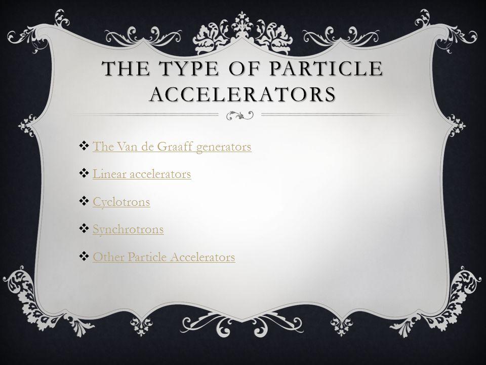 THE TYPE OF PARTICLE ACCELERATORS  The Van de Graaff generators The Van de Graaff generators  Linear accelerators Linear accelerators  Cyclotrons Cyclotrons  Synchrotrons Synchrotrons  Other Particle Accelerators Other Particle Accelerators