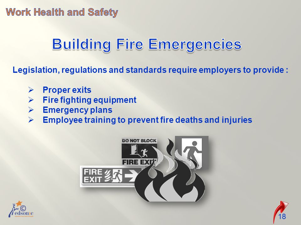 18 Legislation, regulations and standards require employers to provide :  Proper exits  Fire fighting equipment  Emergency plans  Employee training to prevent fire deaths and injuries