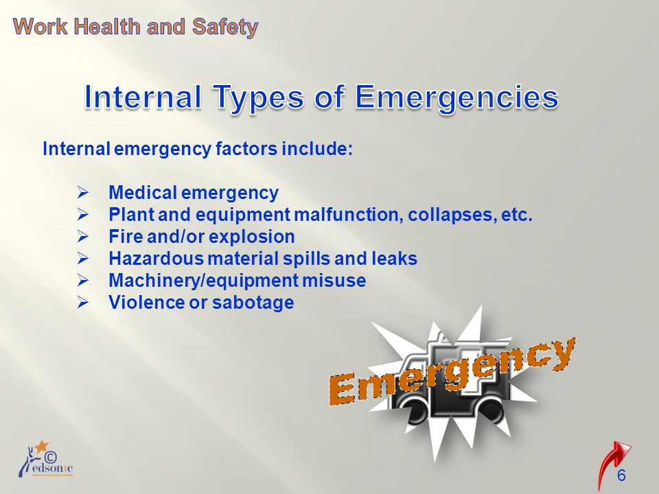 6 Internal emergency factors include:  Medical emergency  Plant and equipment malfunction, collapses, etc.