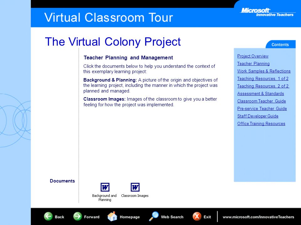 The Virtual Colony Project Project Overview Teacher Planning Work Samples & Reflections Teaching Resources, 1 of 2 Teaching Resources, 2 of 2 Assessment & Standards Classroom Teacher Guide Pre-service Teacher Guide Staff Developer Guide Office Training Resources Teacher Planning and Management Click the documents below to help you understand the context of this exemplary learning project: Background & Planning: A picture of the origin and objectives of the learning project, including the manner in which the project was planned and managed.
