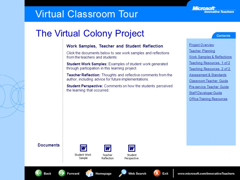 The Virtual Colony Project Project Overview Teacher Planning Work Samples & Reflections Teaching Resources, 1 of 2 Teaching Resources, 2 of 2 Assessment & Standards Classroom Teacher Guide Pre-service Teacher Guide Staff Developer Guide Office Training Resources Work Samples, Teacher and Student Reflection Click the documents below to see work samples and reflections from the teachers and students: Student Work Samples: Examples of student work generated through participation in this learning project.