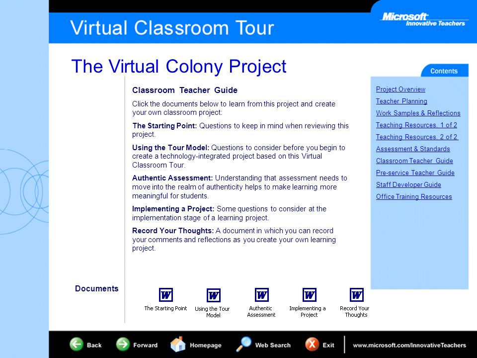The Virtual Colony Project Project Overview Teacher Planning Work Samples & Reflections Teaching Resources, 1 of 2 Teaching Resources, 2 of 2 Assessment & Standards Classroom Teacher Guide Pre-service Teacher Guide Staff Developer Guide Office Training Resources Classroom Teacher Guide Click the documents below to learn from this project and create your own classroom project: The Starting Point: Questions to keep in mind when reviewing this project.