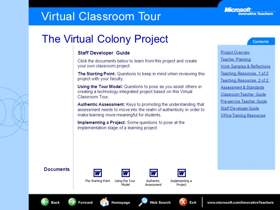 The Virtual Colony Project Project Overview Teacher Planning Work Samples & Reflections Teaching Resources, 1 of 2 Teaching Resources, 2 of 2 Assessment & Standards Classroom Teacher Guide Pre-service Teacher Guide Staff Developer Guide Office Training Resources Staff Developer Guide Click the documents below to learn from this project and create your own classroom project: The Starting Point: Questions to keep in mind when reviewing this project with your faculty.