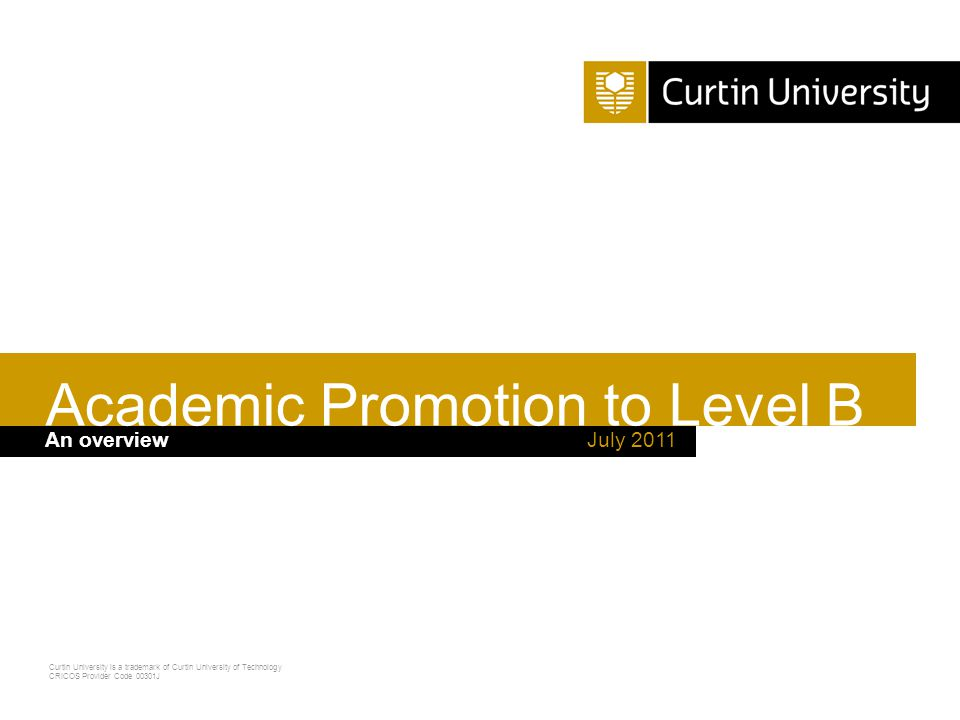 Curtin University is a trademark of Curtin University of Technology CRICOS Provider Code 00301J  This is an overview of academic promotion to Level B  It is important that you also read the information provided on the Academic Promotions website as it contains important details relating to the promotions process July 2011 Academic Promotion to Level B