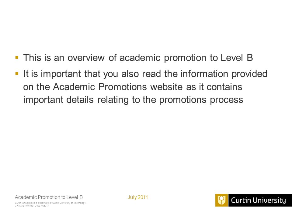 Curtin University is a trademark of Curtin University of Technology CRICOS Provider Code 00301J July 2011Academic Promotion to Level B How the promotions process works  Promotion to Level B occurs at the Faculty level, through the Work Planning and Performance Review (WPPR) process  Automatic consideration for promotion when at the top of Level A (step 8) also occurs through the WPPR process  You can also be considered for promotion before reaching the top of Level A at any time on request
