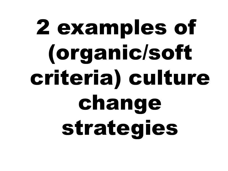 2 examples of (organic/soft criteria) culture change strategies
