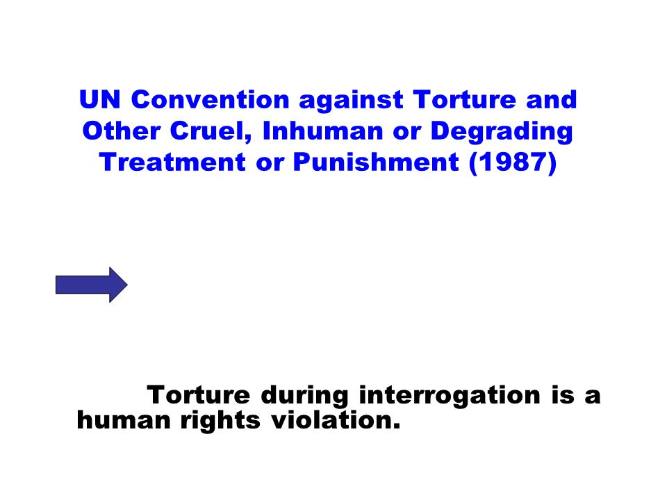 UN Convention against Torture and Other Cruel, Inhuman or Degrading Treatment or Punishment (1987) Torture during interrogation is a human rights violation.