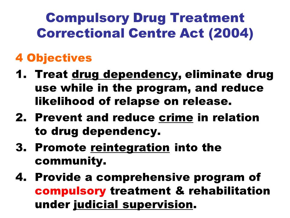 Compulsory Drug Treatment Correctional Centre Act (2004) 4 Objectives 1.Treat drug dependency, eliminate drug use while in the program, and reduce likelihood of relapse on release.