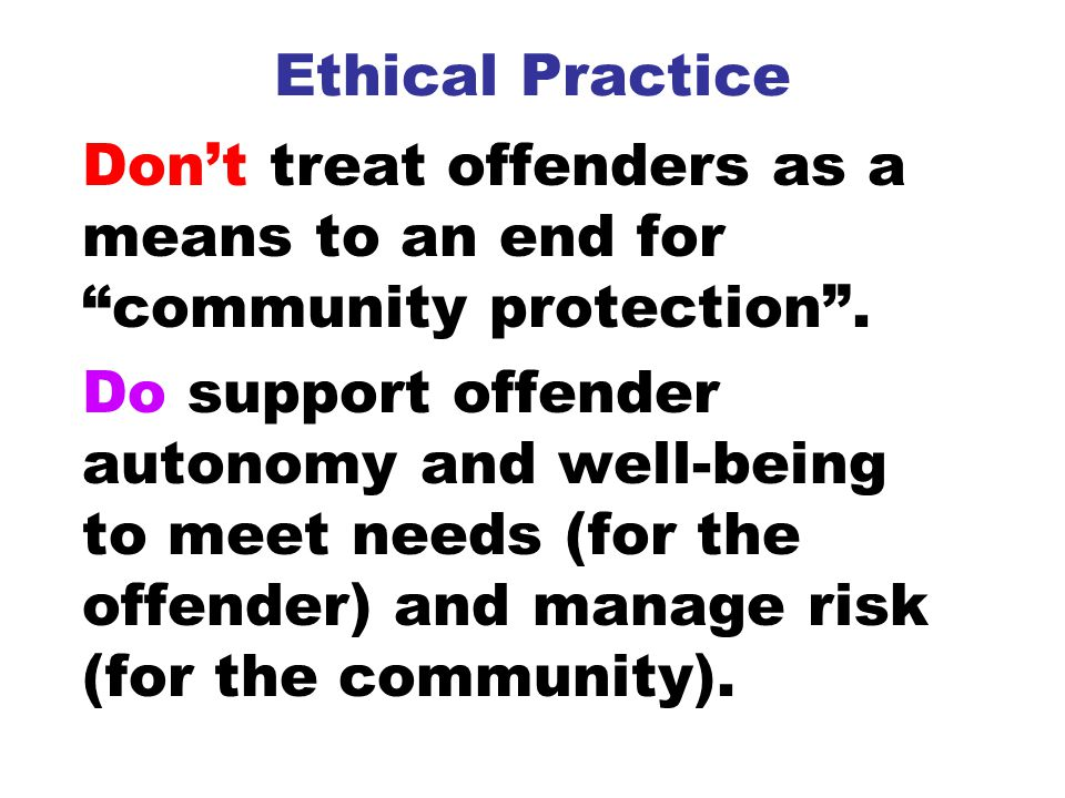 Ethical Practice Don't treat offenders as a means to an end for community protection .