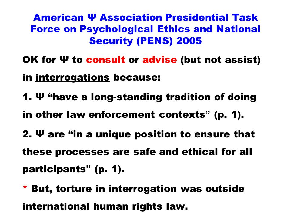 American Ψ Association Presidential Task Force on Psychological Ethics and National Security (PENS) 2005 OK for Ψ to consult or advise (but not assist) in interrogations because: 1.