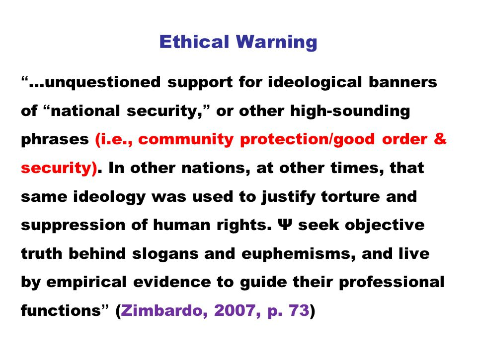 Ethical Warning …unquestioned support for ideological banners of national security, or other high-sounding phrases (i.e., community protection/good order & security).