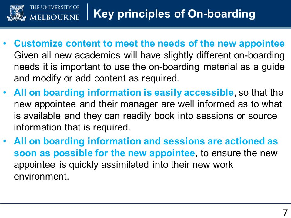 Key principles of On-boarding Customize content to meet the needs of the new appointee Given all new academics will have slightly different on-boarding needs it is important to use the on-boarding material as a guide and modify or add content as required.