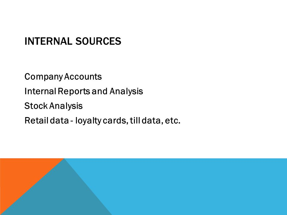INTERNAL SOURCES Company Accounts Internal Reports and Analysis Stock Analysis Retail data - loyalty cards, till data, etc.