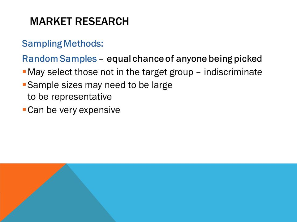 MARKET RESEARCH Sampling Methods: Random Samples – equal chance of anyone being picked  May select those not in the target group – indiscriminate  Sample sizes may need to be large to be representative  Can be very expensive
