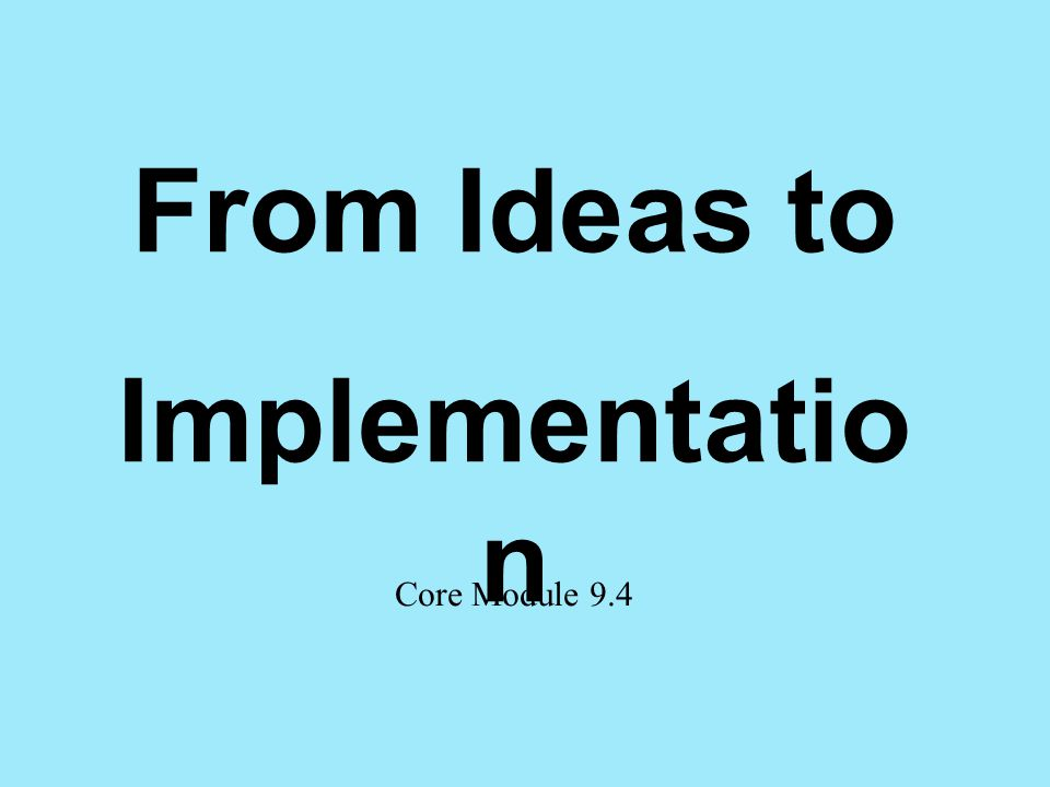 From Ideas to Implementatio n Core Module 9.4