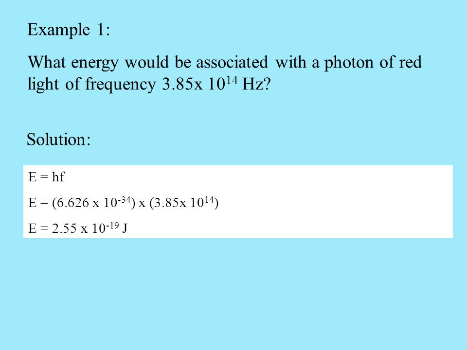 Example 1: What energy would be associated with a photon of red light of frequency 3.85x 10 14 Hz? Solution: E = hf E = (6.626 x 10 -34 ) x (3.85x 10
