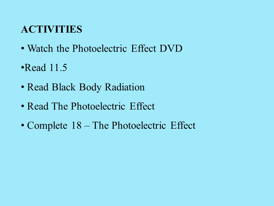 ACTIVITIES Watch the Photoelectric Effect DVD Read 11.5 Read Black Body Radiation Read The Photoelectric Effect Complete 18 – The Photoelectric Effect