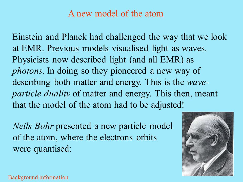 A new model of the atom Einstein and Planck had challenged the way that we look at EMR. Previous models visualised light as waves. Physicists now desc