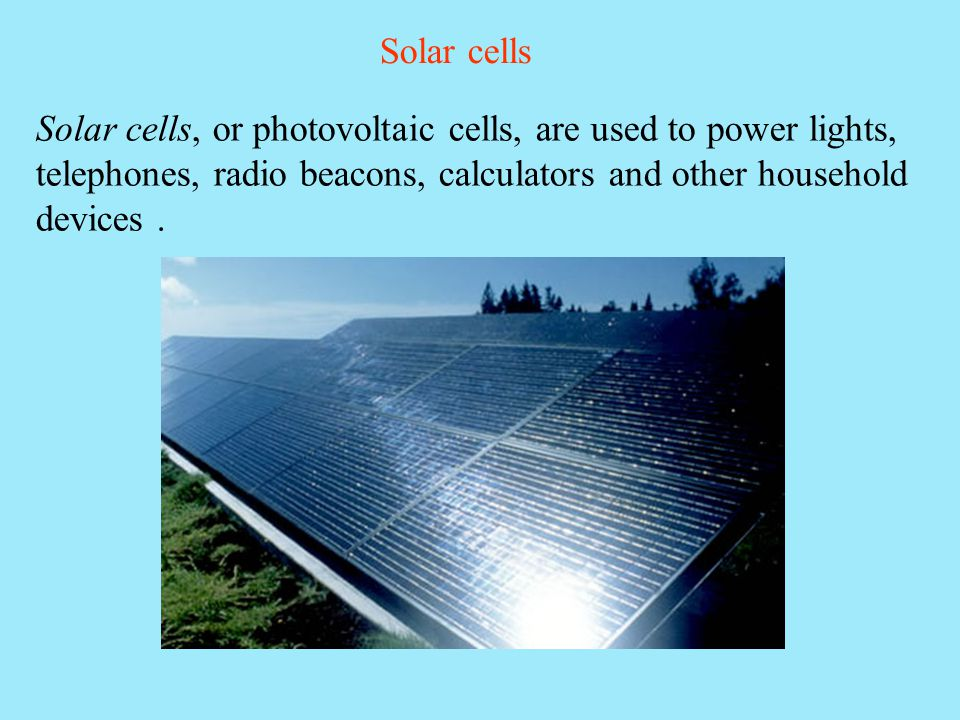 Solar cells Solar cells, or photovoltaic cells, are used to power lights, telephones, radio beacons, calculators and other household devices.