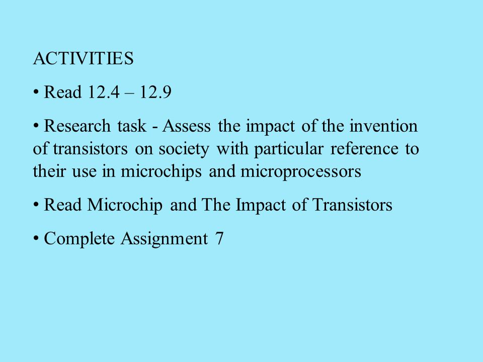 ACTIVITIES Read 12.4 – 12.9 Research task - Assess the impact of the invention of transistors on society with particular reference to their use in mic