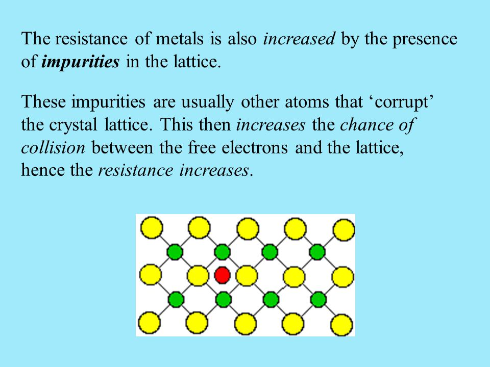 The resistance of metals is also increased by the presence of impurities in the lattice. These impurities are usually other atoms that 'corrupt' the c
