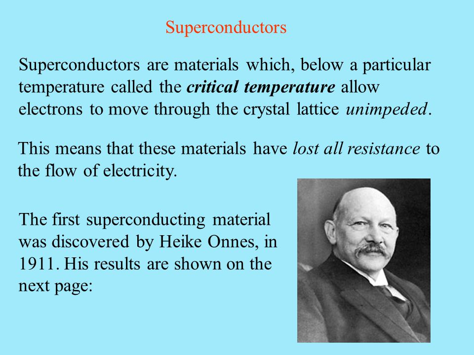 Superconductors Superconductors are materials which, below a particular temperature called the critical temperature allow electrons to move through th