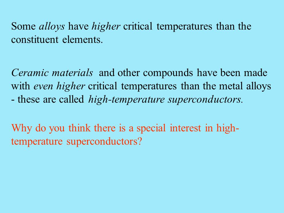 Some alloys have higher critical temperatures than the constituent elements. Ceramic materials and other compounds have been made with even higher cri