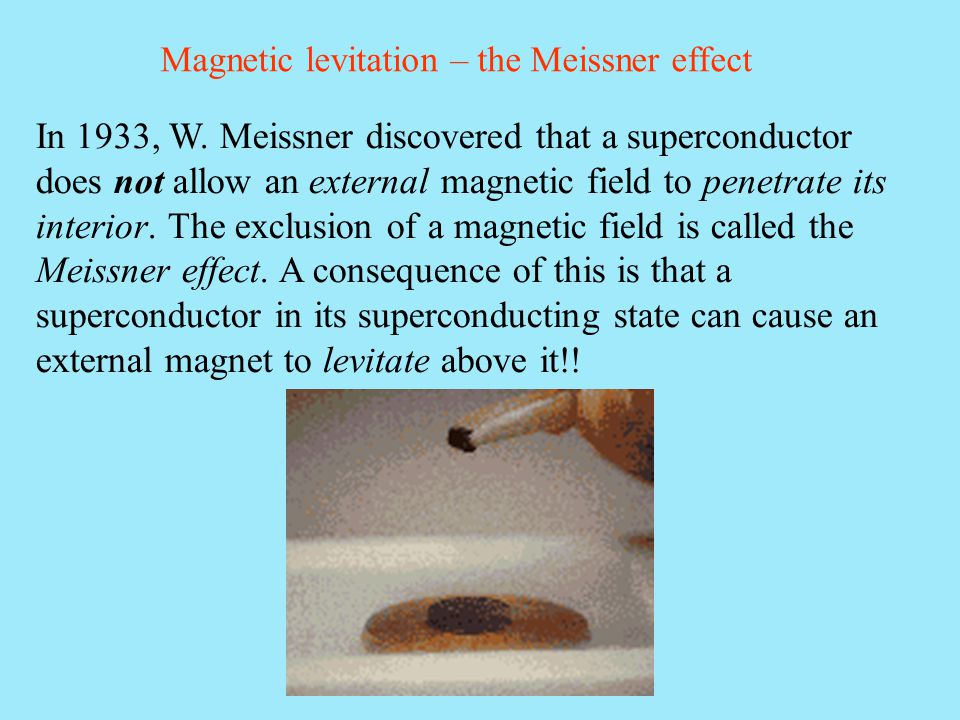 Magnetic levitation – the Meissner effect In 1933, W. Meissner discovered that a superconductor does not allow an external magnetic field to penetrate