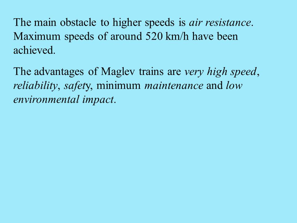 The advantages of Maglev trains are very high speed, reliability, safety, minimum maintenance and low environmental impact. The main obstacle to highe