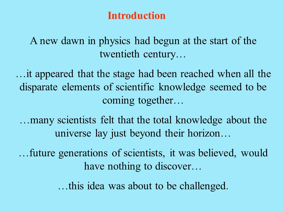 Introduction A new dawn in physics had begun at the start of the twentieth century… …it appeared that the stage had been reached when all the disparat