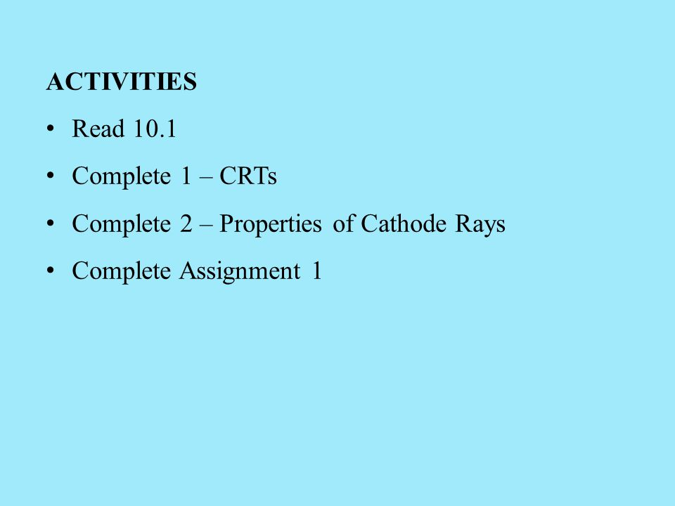 ACTIVITIES Read 10.1 Complete 1 – CRTs Complete 2 – Properties of Cathode Rays Complete Assignment 1