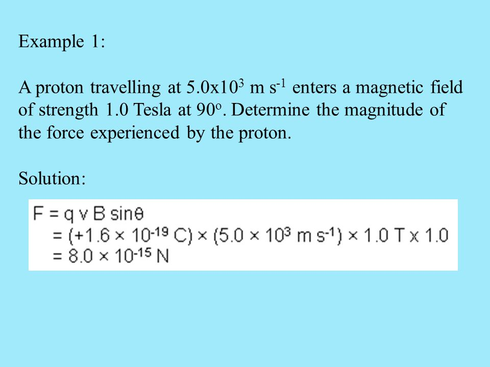 Example 1: A proton travelling at 5.0x10 3 m s -1 enters a magnetic field of strength 1.0 Tesla at 90 o. Determine the magnitude of the force experien