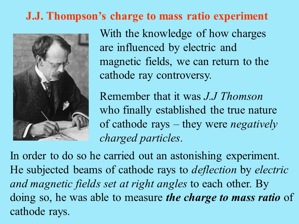 J.J. Thompson's charge to mass ratio experiment With the knowledge of how charges are influenced by electric and magnetic fields, we can return to the
