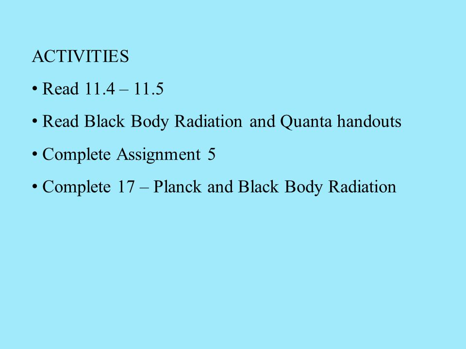 ACTIVITIES Read 11.4 – 11.5 Read Black Body Radiation and Quanta handouts Complete Assignment 5 Complete 17 – Planck and Black Body Radiation
