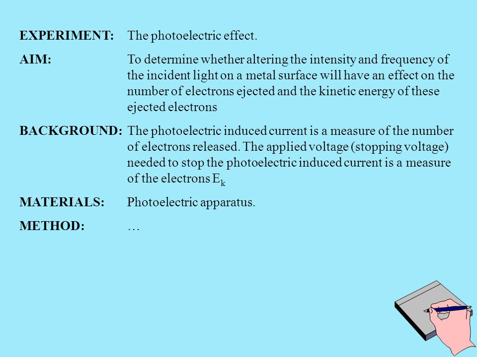 EXPERIMENT:The photoelectric effect. AIM:To determine whether altering the intensity and frequency of the incident light on a metal surface will have