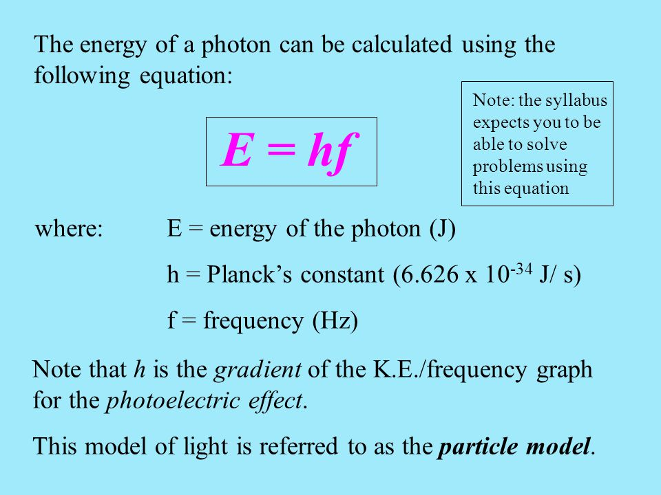 The energy of a photon can be calculated using the following equation: E = hf where:E = energy of the photon (J) h = Planck's constant (6.626 x 10 -34