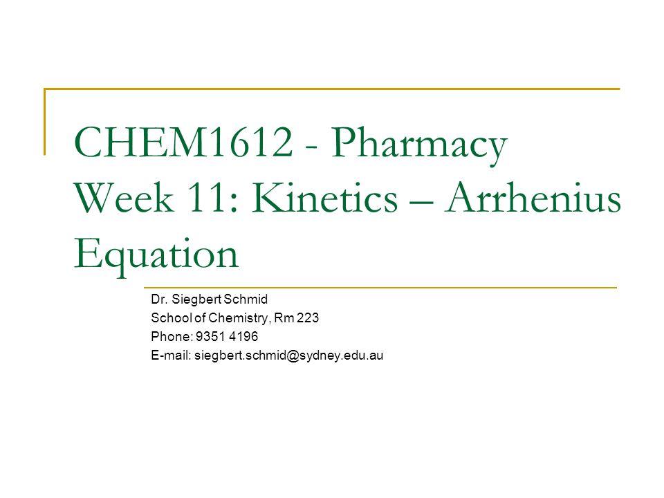 CHEM1612 - Pharmacy Week 11: Kinetics – Arrhenius Equation Dr. Siegbert Schmid School of Chemistry, Rm 223 Phone: 9351 4196 E-mail: siegbert.schmid@sy