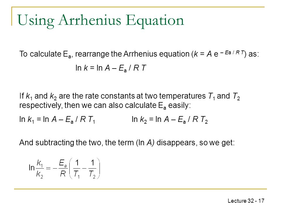 Lecture 32 - 17 To calculate E a, rearrange the Arrhenius equation (k = A e – Ea / R T ) as: ln k = ln A – E a / R T If k 1 and k 2 are the rate const