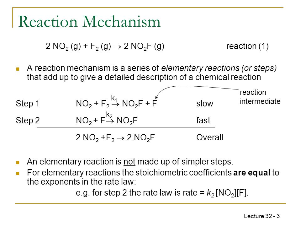 Lecture 32 - 4 Overall reaction is: 2 NO 2 (g) + F 2 (g)  2 NO 2 F (g) A rate-determining (or rate-limiting) step is an elementary reaction that is the slowest step in the mechanism.