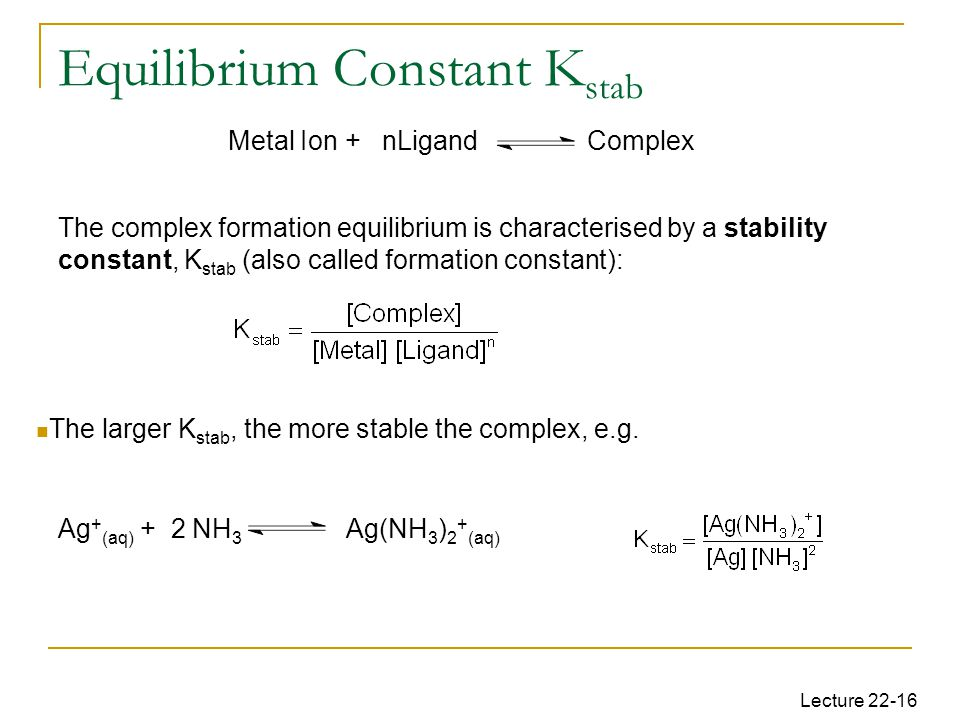 Lecture 22-16 Equilibrium Constant K stab The complex formation equilibrium is characterised by a stability constant, K stab (also called formation constant): Ag + (aq) + 2 NH 3 Ag(NH 3 ) 2 + (aq) Metal Ion + nLigand Complex The larger K stab, the more stable the complex, e.g.