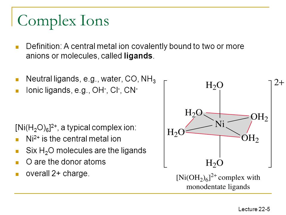 Lecture 22-5 Complex Ions Definition: A central metal ion covalently bound to two or more anions or molecules, called ligands.
