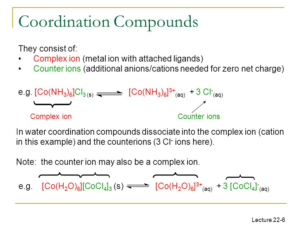 Lecture 22-6 They consist of: Complex ion (metal ion with attached ligands) Counter ions (additional anions/cations needed for zero net charge) e.g.